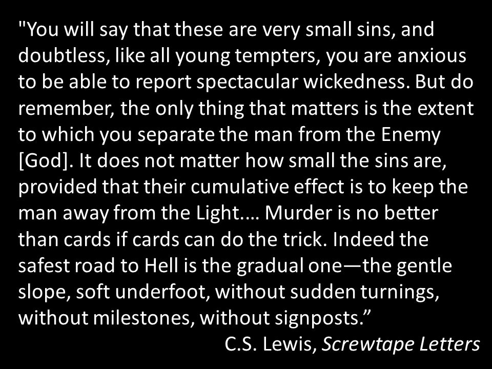 You will say that these are very small sins, and doubtless, like all young tempters, you are anxious to be able to report spectacular wickedness. But do remember, the only thing that matters is the extent to which you separate the man from the Enemy [God]. It does not matter how small the sins are, provided that their cumulative effect is to keep the man away from the Light.… Murder is no better than cards if cards can do the trick. Indeed the safest road to Hell is the gradual one—the gentle slope, soft underfoot, without sudden turnings, without milestones, without signposts.